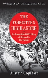 The Forgotten Highlander - An Incredible WWII Story of Survival in the Pacific ebook by Alistair Urquhart