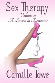 Sex Therapy: A Lesson in Restraint - Sex Therapy, #2 ebook by Camille Towe