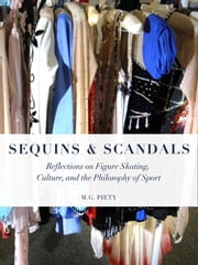 Sequins and Scandals: Reflections on Figure Skating, Culture, and the Philosophy of Sport ebook by Piety, M.G.