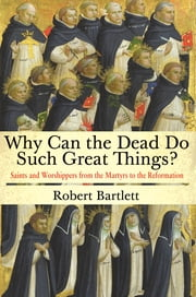 Why Can the Dead Do Such Great Things? - Saints and Worshippers from the Martyrs to the Reformation ebook by Robert Bartlett