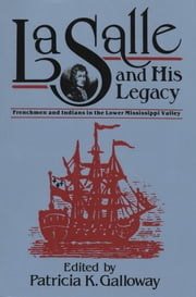 La Salle and His Legacy - Frenchmen and Indians in the Lower Mississippi Valley ebook by Patricia K. Galloway