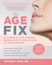 The Age Fix - A Leading Plastic Surgeon Reveals How to Really Look 10 Years Younger ebook by Anthony Youn, Eve Adamson