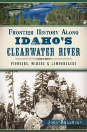 Frontier History Along Idaho's Clearwater River - Pioneers, Miners & Lumberjacks ebook by John Bradbury