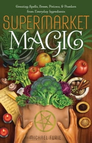 Supermarket Magic - Creating Spells, Brews, Potions & Powders from Everyday Ingredients ebook by Michael Furie