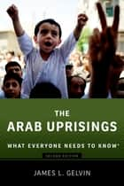 The Arab Uprisings - What Everyone Needs to Know® ebook by James Gelvin