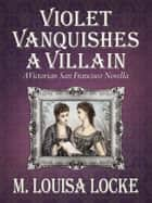 Violet Vanquishes a Villain: A Victorian San Francisco Novella ebook by M. Louisa Locke