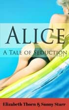 Alice A Tale Of Seduction Part 2 ebook by Elizabeth Thorn, Sunny Starr