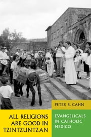 All Religions Are Good in Tzintzuntzan - Evangelicals in Catholic Mexico ebook by Peter S.  Cahn