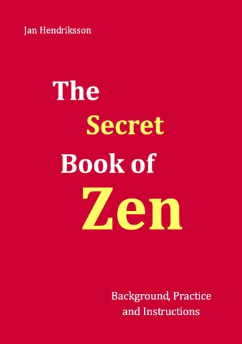 The Secret Book of Zen - Background, Practice and Instructions ebook by Jan Hendriksson