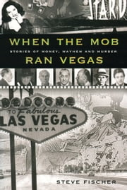 When the Mob Ran Vegas: Stories of Money, Mayhem and Murder ebook by Steve Fischer