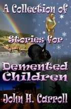 A Collection of Stories for Demented Children ebook by John H. Carroll