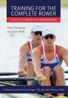 Training for the Complete Rower - A Guide to Improving Performance ebook by Paul Thompson, Alex Wolf Alex Wolf