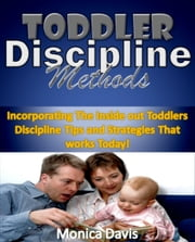 Toddler Discipline Methods:Incorporating The Inside out Toddlers Discipline Tips and Strategies That works Today! ebook by Monica Davis