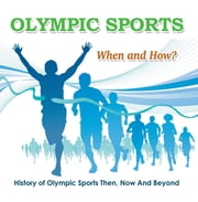 Olympic Sports - When and How? : History of Olympic Sports Then, Now And Beyond - Olympic Books for Kids ebook by Baby Professor