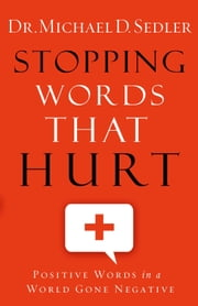 Stopping Words That Hurt - Positive Words in a World Gone Negative ebook by Dr. Michael D. Sedler