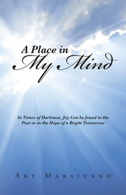 A Place in My Mind - In Times of Darkness, Joy Can be found in the Past or in the Hope of a Bright Tomorrow ebook by Art Marsicano