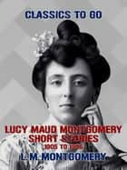Lucy Maud Montgomery Short Stories, 1905 to 1906 ebook by L. M. Montgomery