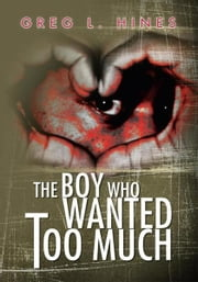 The Boy Who Wanted Too Much ebook by Greg L. Hines