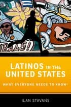 Latinos in the United States - What Everyone Needs to Know® ebook by Ilan Stavans