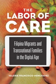 The Labor of Care - Filipina Migrants and Transnational Families in the Digital Age ebook by Valerie Francisco-Menchavez