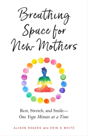 Breathing Space for New Mothers - Rest, Stretch, and Smile--One Yoga Minute at a Time ebook by Alison Rogers,Erin O. White