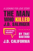 The Man Who Killed J.d. Salinger ebook by J.D. California