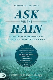 Ask for the Rain - Receiving Your Inheritance of Revival & Outpouring ebook by Larry Sparks,Bill Johnson,James W. Goll,Tommy Tenney,John Kilpatrick,Don Nori Sr.,Corey Russell,Banning Liebscher,Lou Engle,Michael L. Brown, PhD