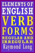 Elements of English: Verb Forms, Regular and Irregular eBook von Raymond Long