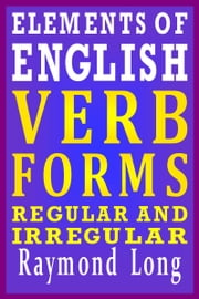 Elements of English: Verb Forms, Regular and Irregular ebook by Raymond Long