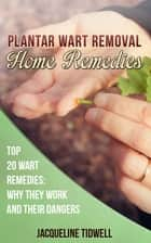 Plantar Wart Removal Home Remedies: Top 20 Wart Remedies Why They Work and Their Dangers ebook by Jacqueline Tidwell