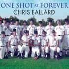 One Shot at Forever - A Small Town, an Unlikely Coach, and a Magical Baseball Season audiobook by Chris Ballard