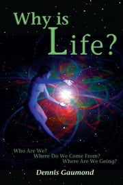 Why Is Life? - Who Are We? Where Do We Come From? Where Are We Going? ebook by Dennis Gaumond