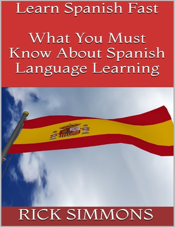 Learn Spanish Fast: What You Must Know About Spanish Language Learning ebook by Rick Simmons