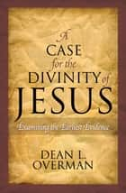 A Case for the Divinity of Jesus ebook by Dean L. Overman
