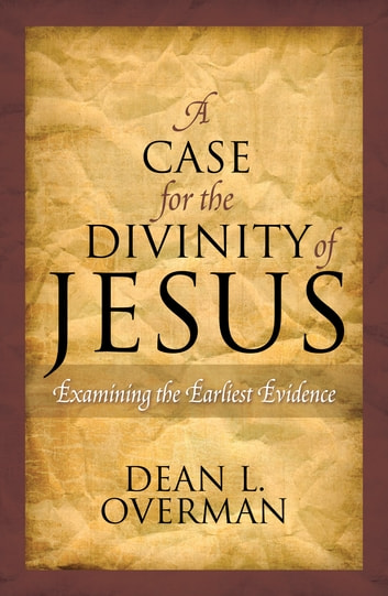 A Case for the Divinity of Jesus - Examining the Earliest Evidence ebook by Dean L. Overman