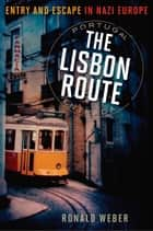 The Lisbon Route - Entry and Escape in Nazi Europe ebook by Ronald Weber
