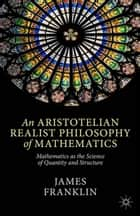 An Aristotelian Realist Philosophy of Mathematics ebook by J. Franklin