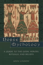 Norse Mythology - A Guide to Gods, Heroes, Rituals, and Beliefs ebook by John Lindow