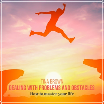 Dealing with Problems and Obstacles - How to Master Your Life audiobook by Tina Brown,Mark Bogdanovic
