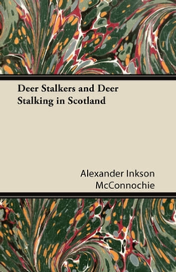Deer Stalkers and Deer Stalking in Scotland ebook by Alexander Inkson McConnochie