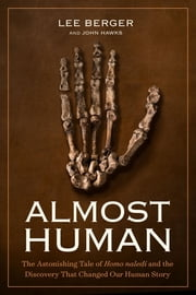 Almost Human - The Astonishing Tale of Homo Naledi and the Discovery That Changed Our Human Story ebook by Lee R. Berger,John Hawks