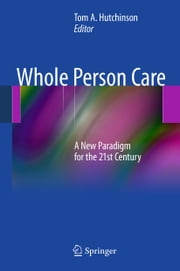 Whole Person Care - A New Paradigm for the 21st Century ebook by Tom A. Hutchinson