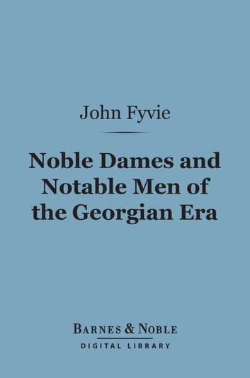 Noble Dames and Notable Men of the Georgian Era (Barnes & Noble Digital Library) ebook by John Fyvie