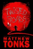 Twisted Roads Volume One: An Anthology Of Twisted Tales ebook by Matthew Tonks