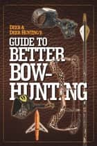Deer & Deer Hunting's Guide to Better Bow-Hunting ebook by the Publisher of Deer & Deer Hunting Magazine