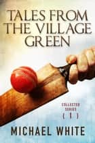 Tales from the Village Green - Collected Tales Volume 1 ebook by Michael White