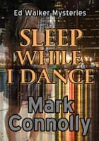 Sleep While I Dance - Ed Walker Mysteries, #1 ebook by Mark Connolly