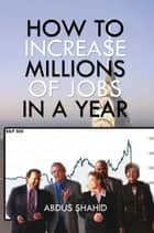 HOW TO INCREASE MILLIONS OF JOBS IN A YEAR ebook by ABDUS SHAHID