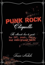 Punk Rock Etiquette - The Ultimate How-to Guide for DIY, Punk, Indie, and Underground Bands ebook by Travis Nichols