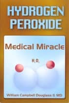 Hydrogen Peroxide - Medical Miracle ebook by William Campbell Douglass II MD